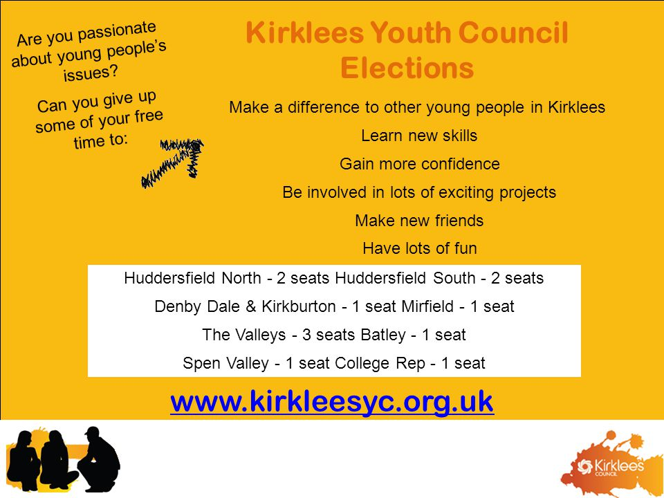 Kirklees Youth Council Elections Huddersfield North - 2 seats Huddersfield South - 2 seats Denby Dale & Kirkburton - 1 seat Mirfield - 1 seat The Valleys - 3 seats Batley - 1 seat Spen Valley - 1 seat College Rep - 1 seat Make a difference to other young people in Kirklees Learn new skills Gain more confidence Be involved in lots of exciting projects Make new friends Have lots of fun Are you passionate about young people's issues.