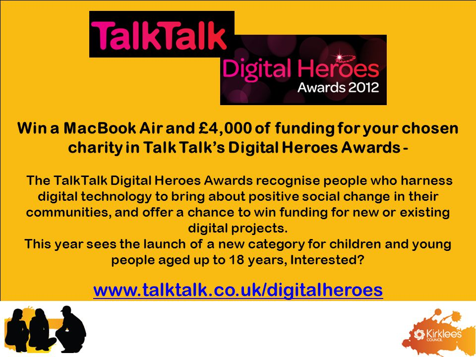 Win a MacBook Air and £4,000 of funding for your chosen charity in Talk Talk's Digital Heroes Awards - The TalkTalk Digital Heroes Awards recognise people who harness digital technology to bring about positive social change in their communities, and offer a chance to win funding for new or existing digital projects.