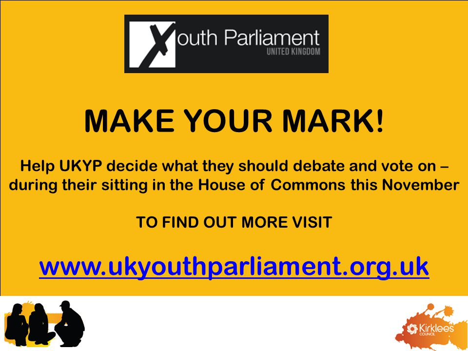 Help UKYP decide what they should debate and vote on – during their sitting in the House of Commons this November TO FIND OUT MORE VISIT www.ukyouthparliament.org.uk MAKE YOUR MARK!