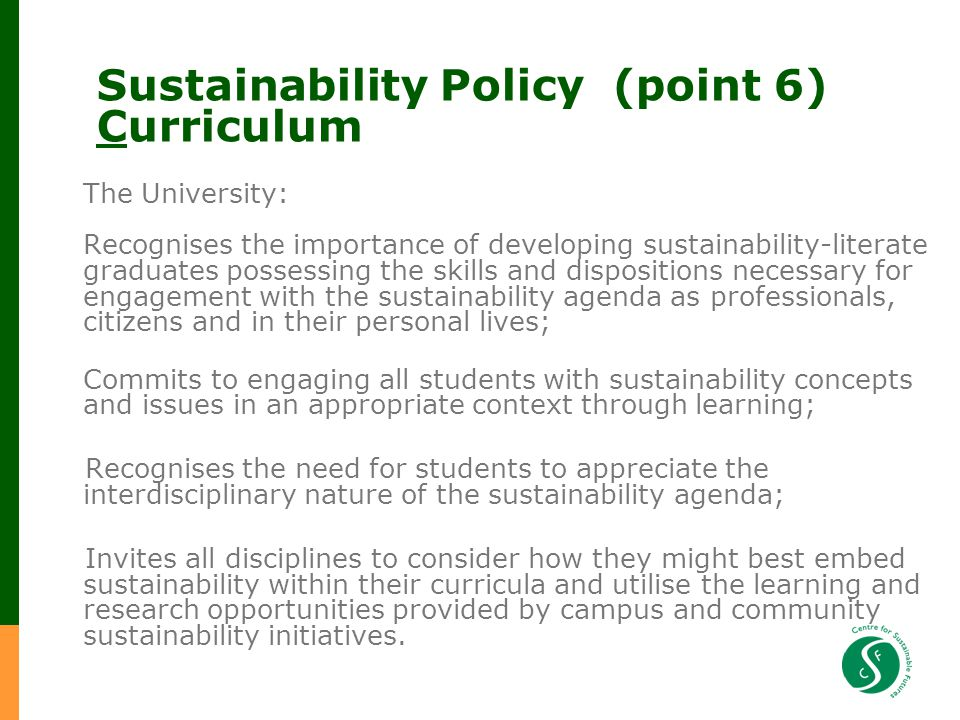 Sustainability Policy (point 6) Curriculum The University: Recognises the importance of developing sustainability-literate graduates possessing the skills and dispositions necessary for engagement with the sustainability agenda as professionals, citizens and in their personal lives; Commits to engaging all students with sustainability concepts and issues in an appropriate context through learning; Recognises the need for students to appreciate the interdisciplinary nature of the sustainability agenda; Invites all disciplines to consider how they might best embed sustainability within their curricula and utilise the learning and research opportunities provided by campus and community sustainability initiatives.