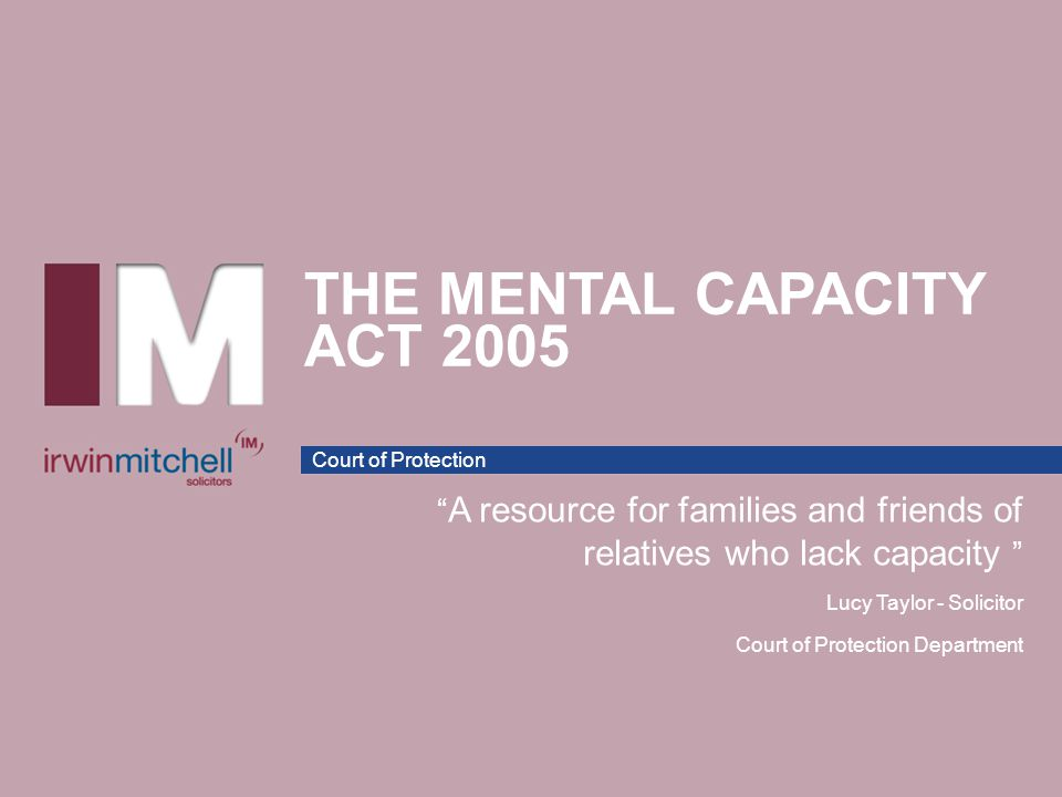 """Court of Protection THE MENTAL CAPACITY ACT 2005 """" A resource for families and friends of relatives who lack capacity """" Lucy Taylor - Solicitor Court"""