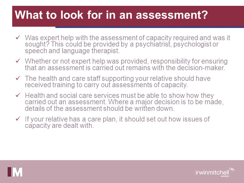 What to look for in an assessment? Was expert help with the assessment of capacity required and was it sought? This could be provided by a psychiatris