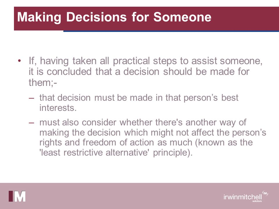 Making Decisions for Someone If, having taken all practical steps to assist someone, it is concluded that a decision should be made for them;- –that d