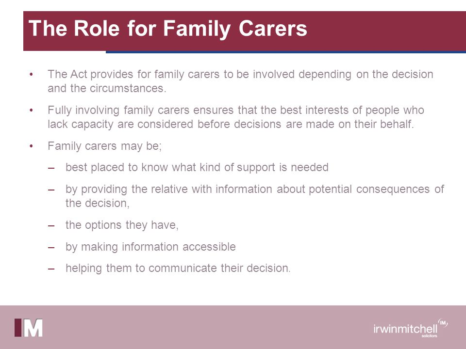 The Role for Family Carers The Act provides for family carers to be involved depending on the decision and the circumstances. Fully involving family c