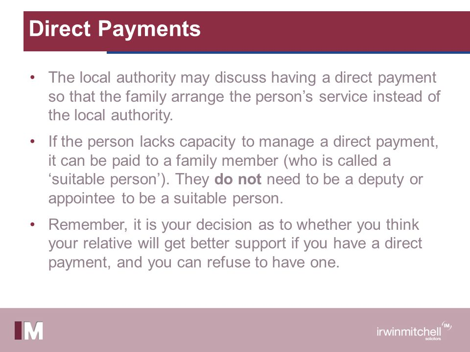 Direct Payments The local authority may discuss having a direct payment so that the family arrange the person's service instead of the local authority