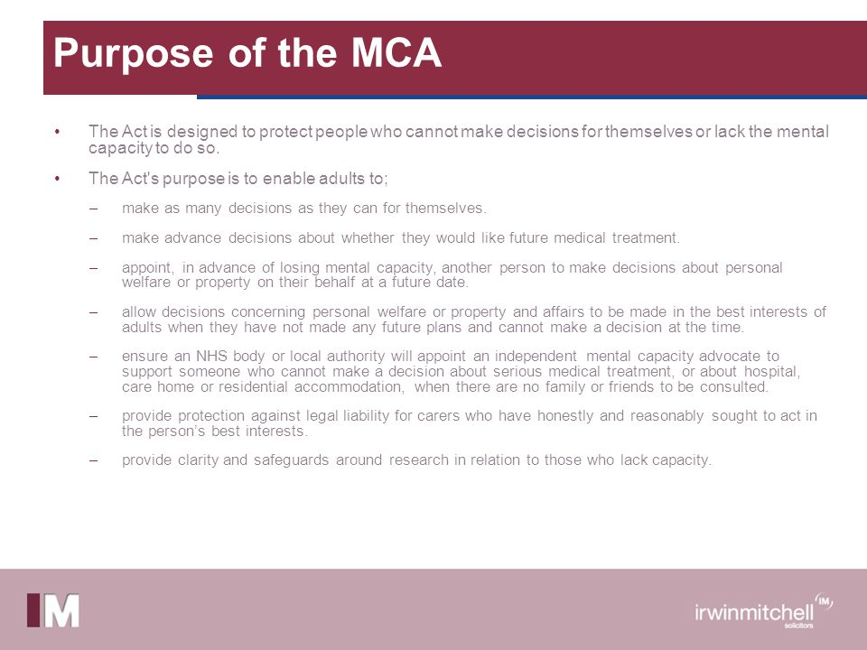 Purpose of the MCA The Act is designed to protect people who cannot make decisions for themselves or lack the mental capacity to do so. The Act's purp