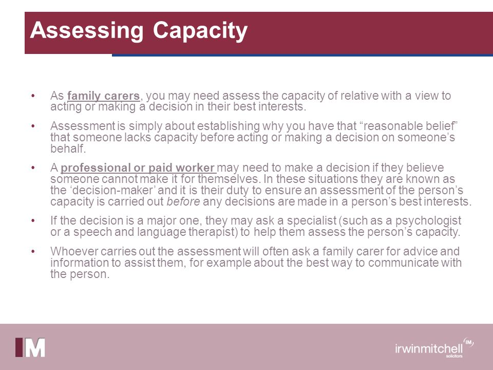 Assessing Capacity As family carers, you may need assess the capacity of relative with a view to acting or making a decision in their best interests.