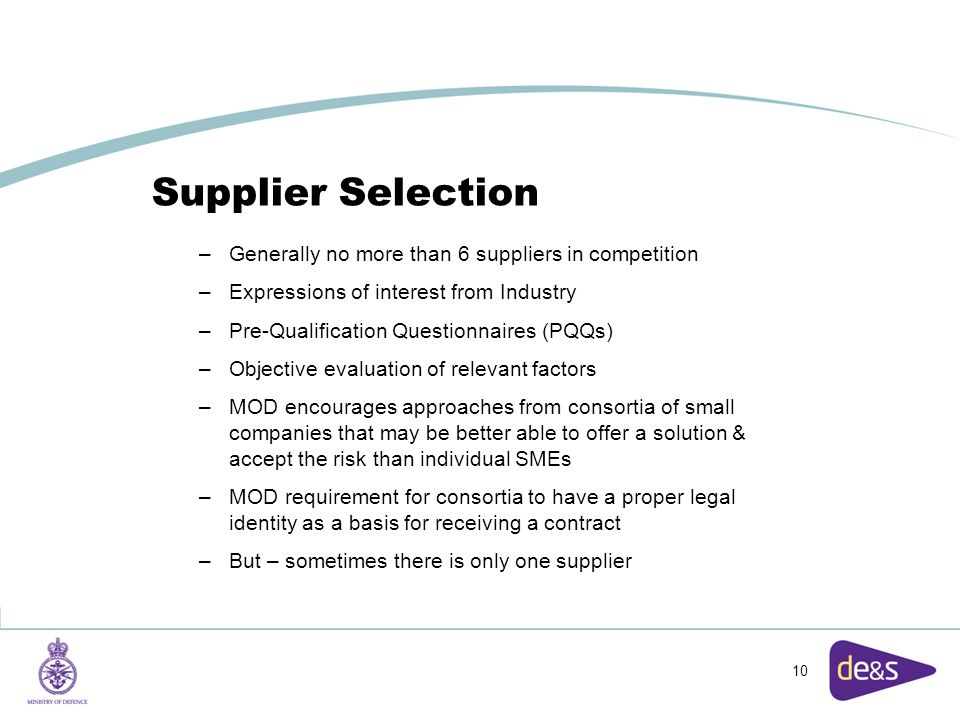 10 Supplier Selection –Generally no more than 6 suppliers in competition –Expressions of interest from Industry –Pre-Qualification Questionnaires (PQQs) –Objective evaluation of relevant factors –MOD encourages approaches from consortia of small companies that may be better able to offer a solution & accept the risk than individual SMEs –MOD requirement for consortia to have a proper legal identity as a basis for receiving a contract –But – sometimes there is only one supplier