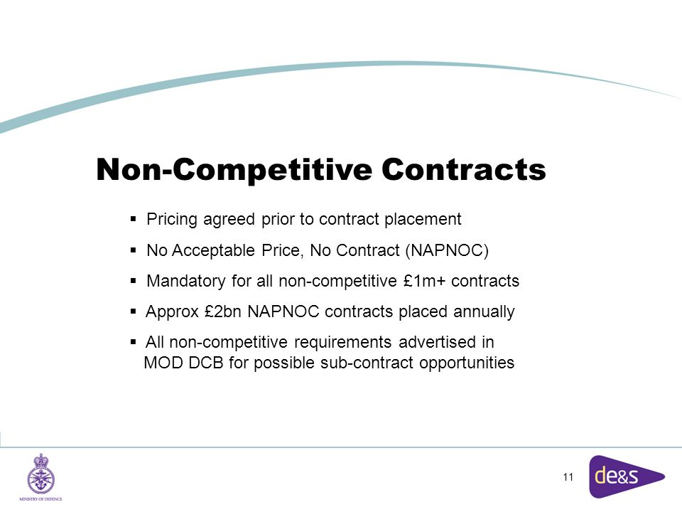 11 Non-Competitive Contracts  Pricing agreed prior to contract placement  No Acceptable Price, No Contract (NAPNOC)  Mandatory for all non-competitive £1m+ contracts  Approx £2bn NAPNOC contracts placed annually  All non-competitive requirements advertised in MOD DCB for possible sub-contract opportunities