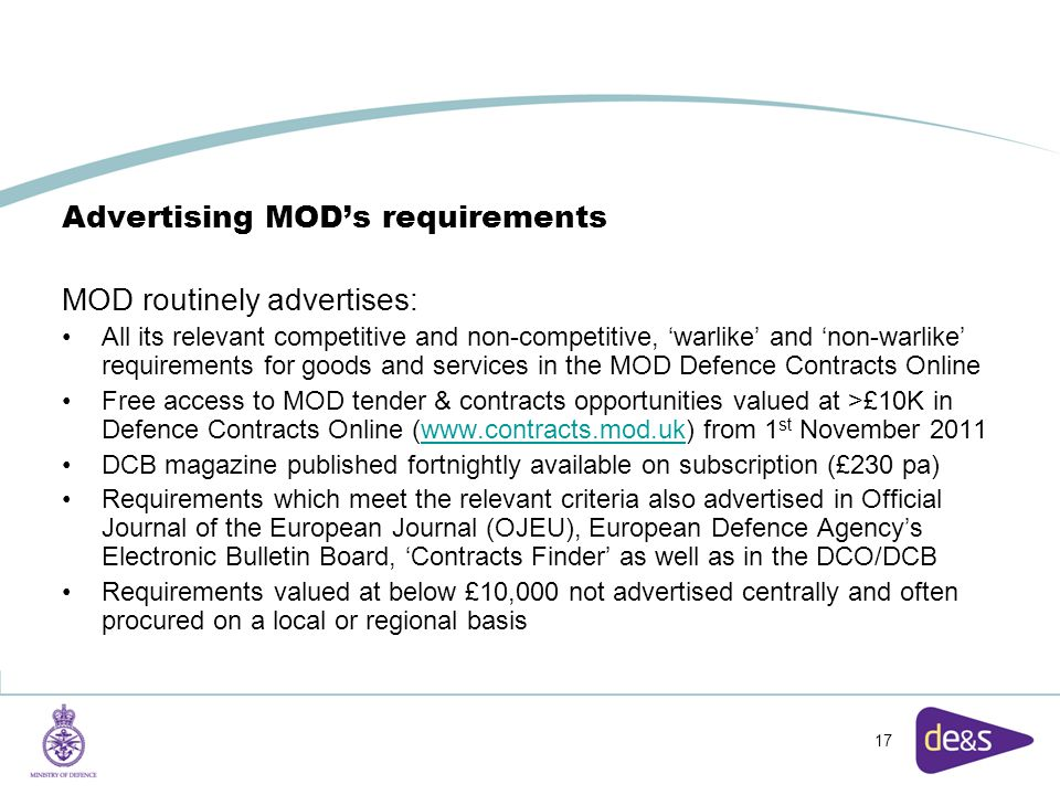 17 Advertising MOD's requirements MOD routinely advertises: All its relevant competitive and non-competitive, 'warlike' and 'non-warlike' requirements for goods and services in the MOD Defence Contracts Online Free access to MOD tender & contracts opportunities valued at >£10K in Defence Contracts Online (www.contracts.mod.uk) from 1 st November 2011www.contracts.mod.uk DCB magazine published fortnightly available on subscription (£230 pa) Requirements which meet the relevant criteria also advertised in Official Journal of the European Journal (OJEU), European Defence Agency's Electronic Bulletin Board, 'Contracts Finder' as well as in the DCO/DCB Requirements valued at below £10,000 not advertised centrally and often procured on a local or regional basis