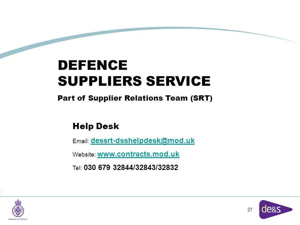 27 DEFENCE SUPPLIERS SERVICE Part of Supplier Relations Team (SRT) Help Desk Email: dessrt-dsshelpdesk@mod.ukdessrt-dsshelpdesk@mod.uk Website: www.contracts.mod.ukwww.contracts.mod.uk Tel: 030 679 32844/32843/32832