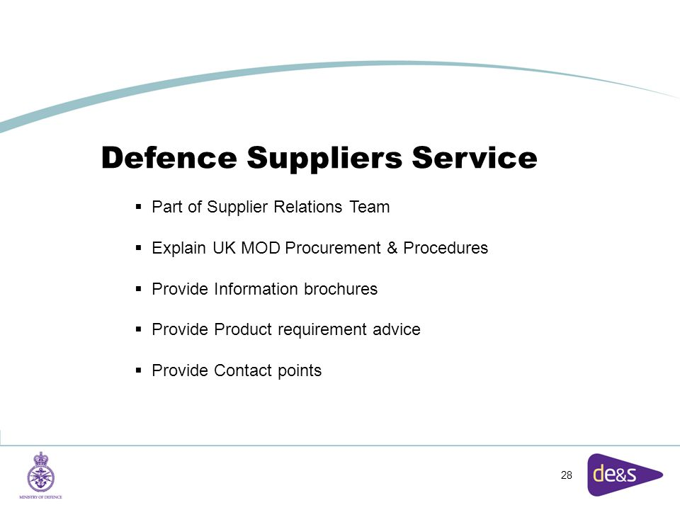 28 Defence Suppliers Service  Part of Supplier Relations Team  Explain UK MOD Procurement & Procedures  Provide Information brochures  Provide Product requirement advice  Provide Contact points