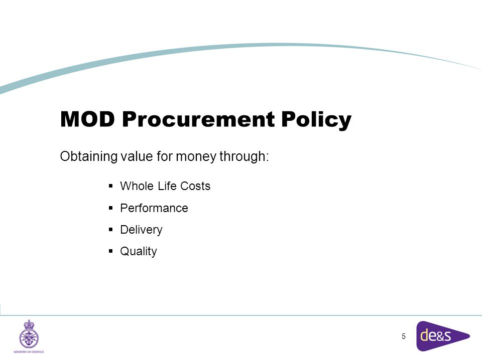 5 MOD Procurement Policy Obtaining value for money through:  Whole Life Costs  Performance  Delivery  Quality