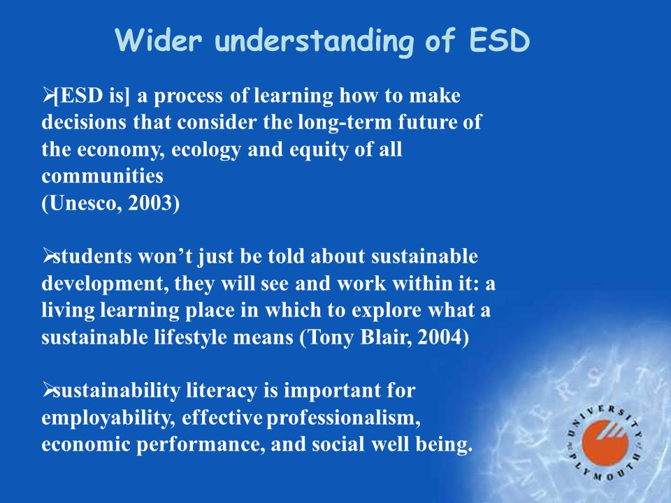 Wider understanding of ESD  [ESD is] a process of learning how to make decisions that consider the long-term future of the economy, ecology and equity of all communities (Unesco, 2003)  students won't just be told about sustainable development, they will see and work within it: a living learning place in which to explore what a sustainable lifestyle means (Tony Blair, 2004)  sustainability literacy is important for employability, effective professionalism, economic performance, and social well being.