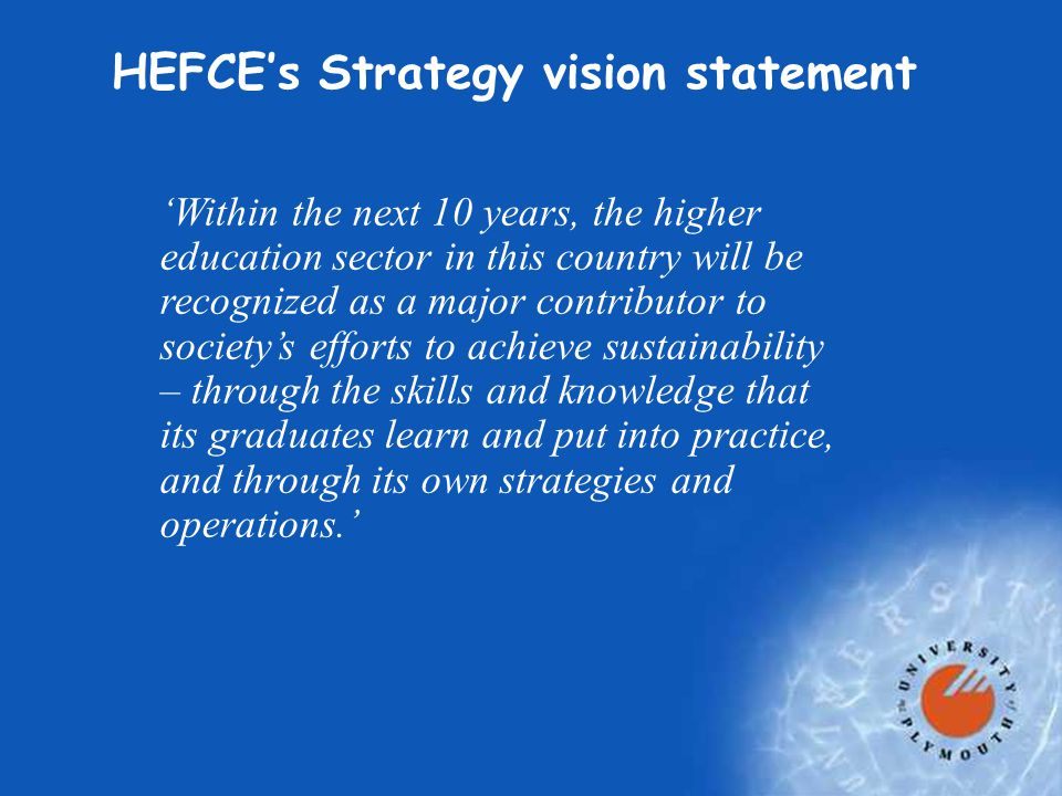 HEFCE's Strategy vision statement 'Within the next 10 years, the higher education sector in this country will be recognized as a major contributor to society's efforts to achieve sustainability – through the skills and knowledge that its graduates learn and put into practice, and through its own strategies and operations.'