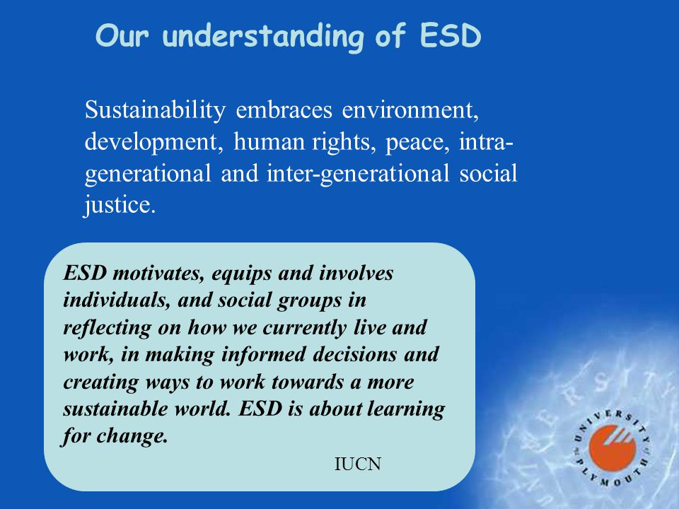 Wider understanding of ESD  [ESD is] a process of learning how to make decisions that consider the long-term future of the economy, ecology and equity of all communities (Unesco, 2003)  students won't just be told about sustainable development, they will see and work within it: a living learning place in which to explore what a sustainable lifestyle means (Tony Blair, 2004)  sustainability literacy is important for employability, effective professionalism, economic performance, and social well being.