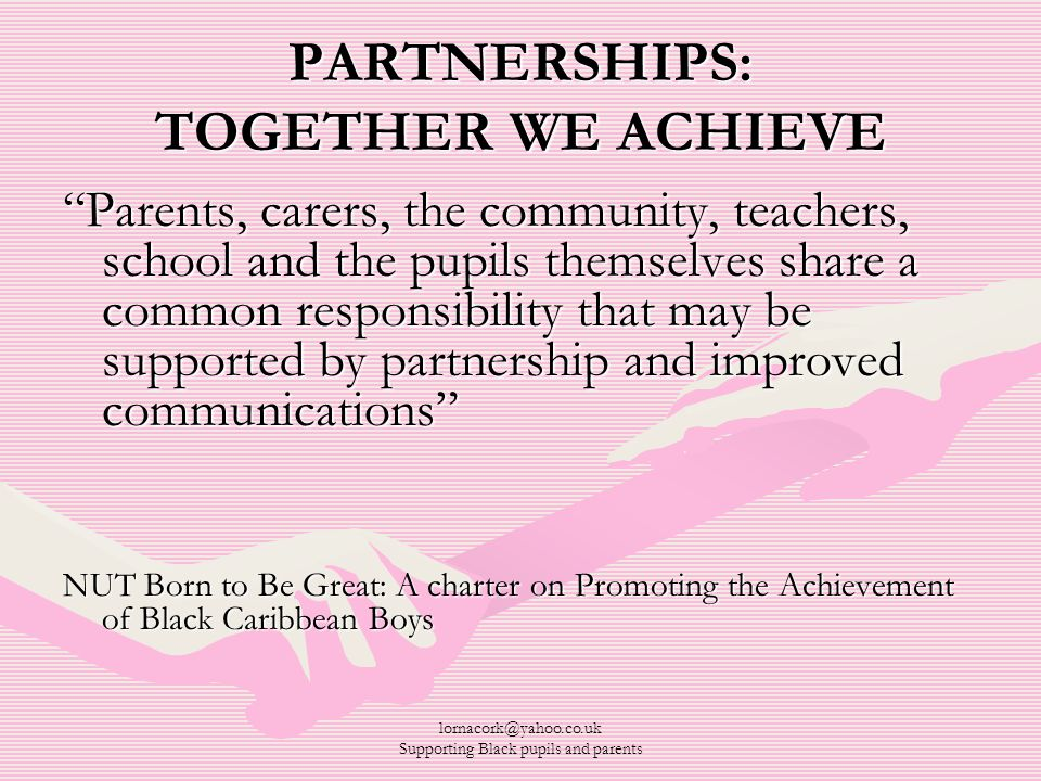 "lornacork@yahoo.co.uk Supporting Black pupils and parents PARTNERSHIPS: TOGETHER WE ACHIEVE ""Parents, carers, the community, teachers, school and the"