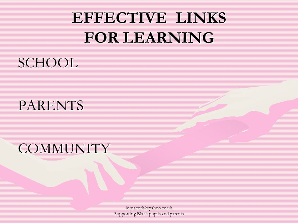 lornacork@yahoo.co.uk Supporting Black pupils and parents EFFECTIVE LINKS FOR LEARNING SCHOOLPARENTSCOMMUNITY