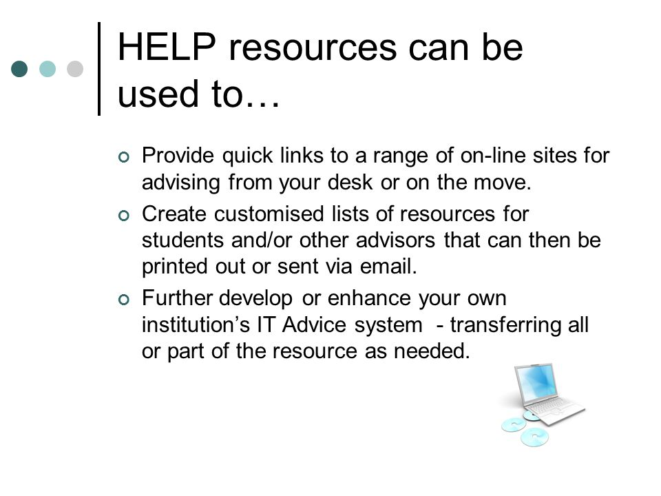HELP resources can be used to… Provide quick links to a range of on-line sites for advising from your desk or on the move.