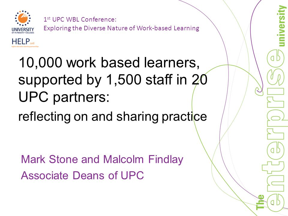 1 st UPC WBL Conference: Exploring the Diverse Nature of Work-based Learning 10,000 work based learners, supported by 1,500 staff in 20 UPC partners: reflecting on and sharing practice Mark Stone and Malcolm Findlay Associate Deans of UPC