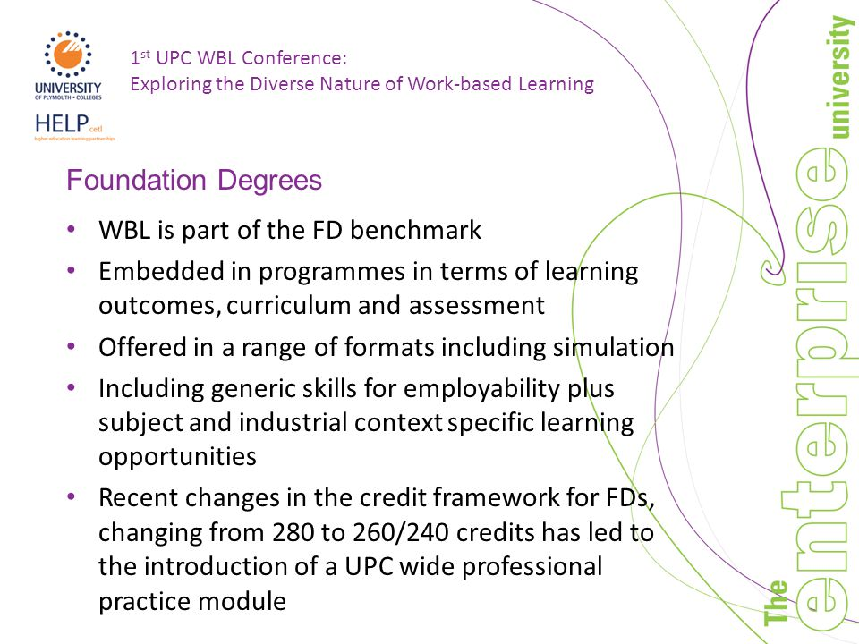 1 st UPC WBL Conference: Exploring the Diverse Nature of Work-based Learning Foundation Degrees WBL is part of the FD benchmark Embedded in programmes in terms of learning outcomes, curriculum and assessment Offered in a range of formats including simulation Including generic skills for employability plus subject and industrial context specific learning opportunities Recent changes in the credit framework for FDs, changing from 280 to 260/240 credits has led to the introduction of a UPC wide professional practice module