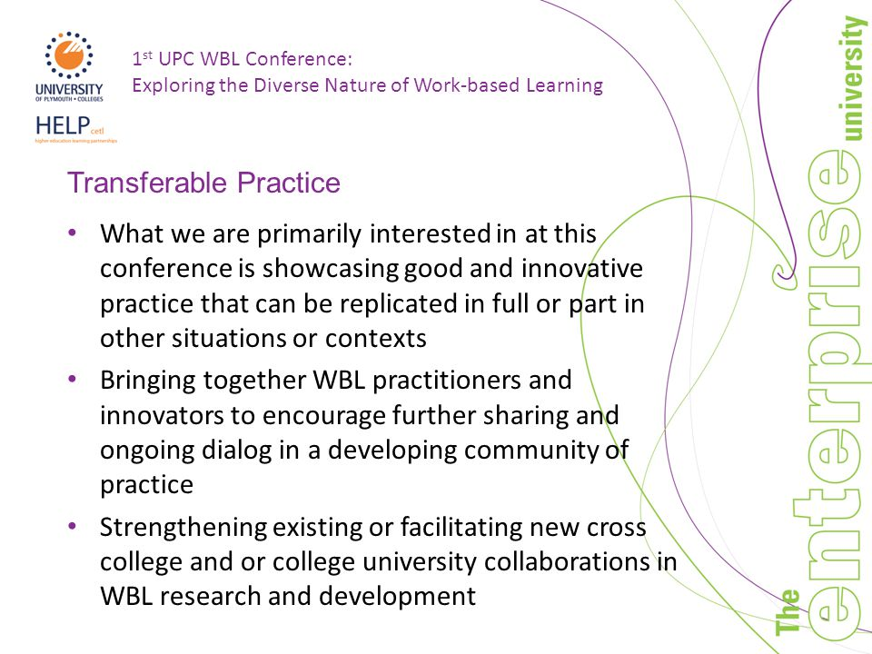 1 st UPC WBL Conference: Exploring the Diverse Nature of Work-based Learning Transferable Practice What we are primarily interested in at this conference is showcasing good and innovative practice that can be replicated in full or part in other situations or contexts Bringing together WBL practitioners and innovators to encourage further sharing and ongoing dialog in a developing community of practice Strengthening existing or facilitating new cross college and or college university collaborations in WBL research and development
