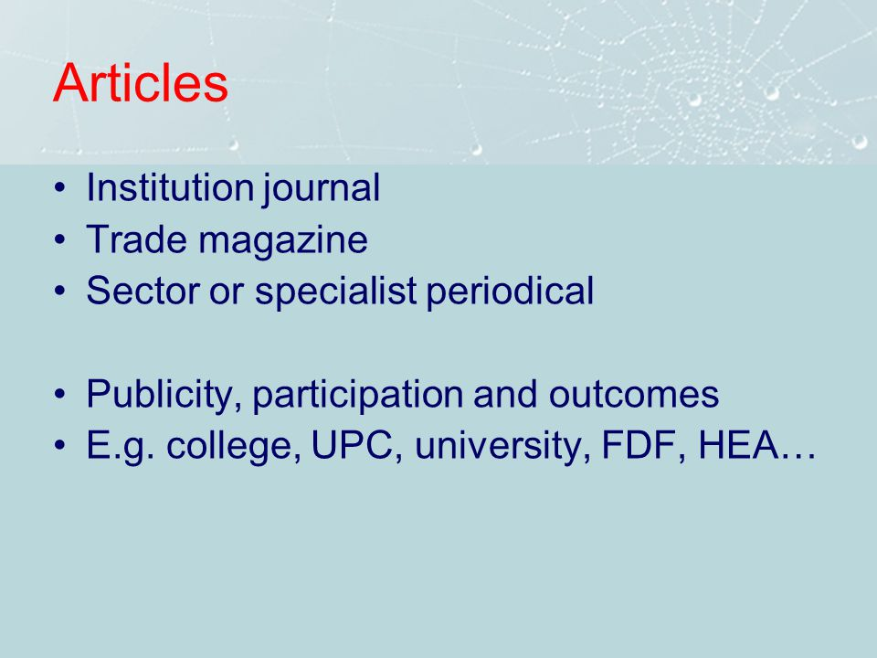 Articles Institution journal Trade magazine Sector or specialist periodical Publicity, participation and outcomes E.g.