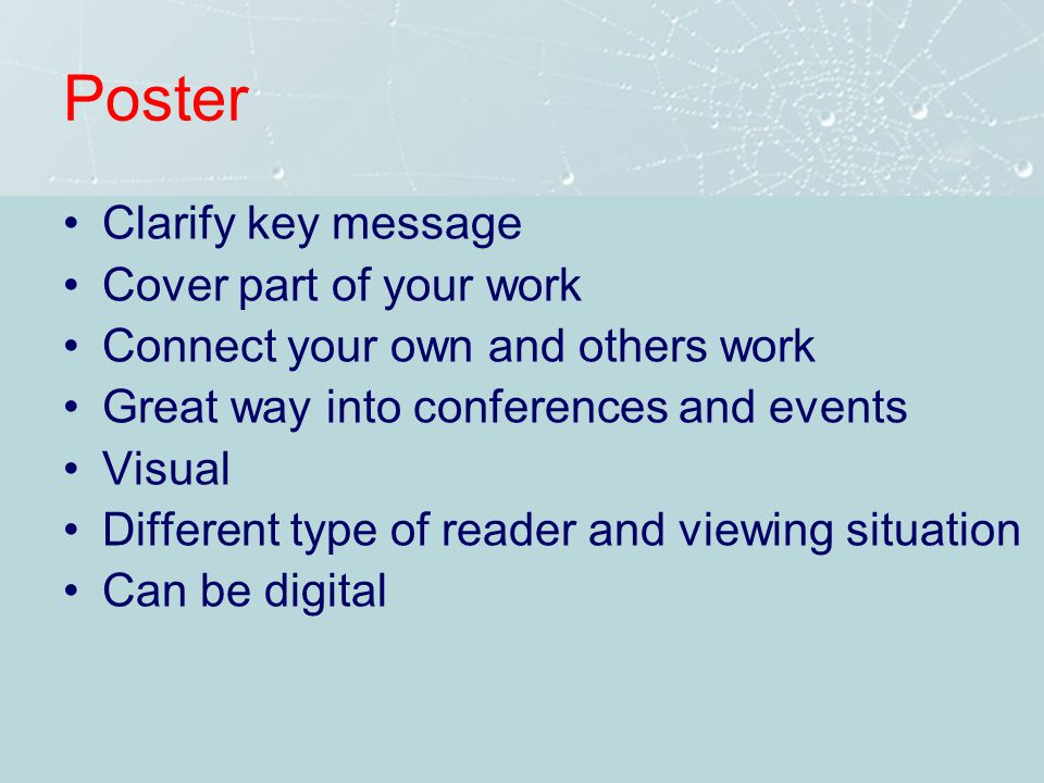 Poster Clarify key message Cover part of your work Connect your own and others work Great way into conferences and events Visual Different type of reader and viewing situation Can be digital