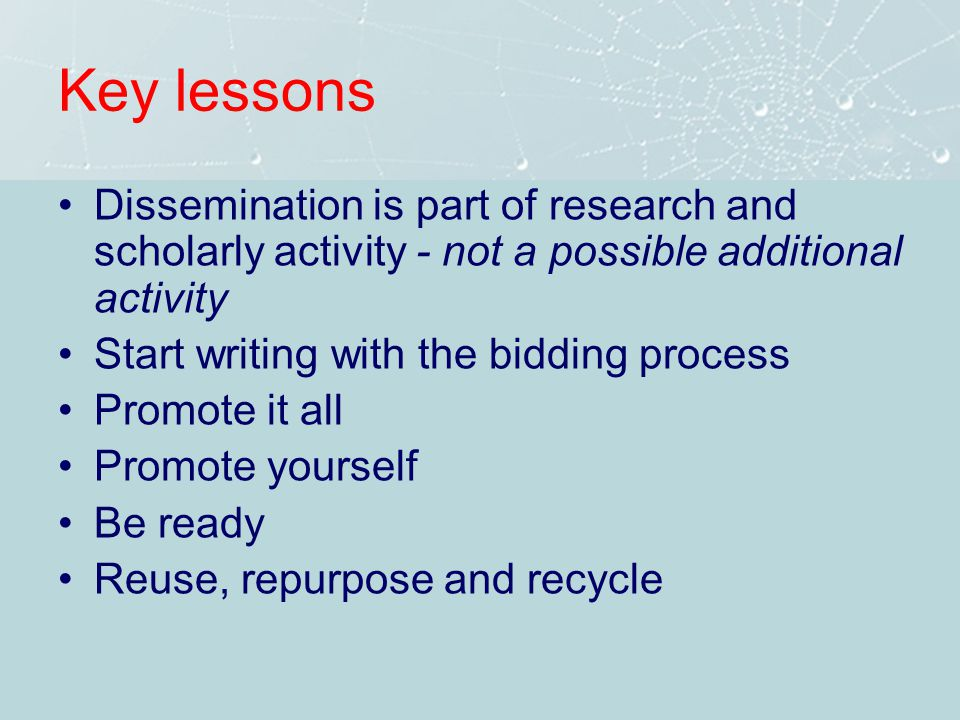 Key lessons Dissemination is part of research and scholarly activity - not a possible additional activity Start writing with the bidding process Promote it all Promote yourself Be ready Reuse, repurpose and recycle