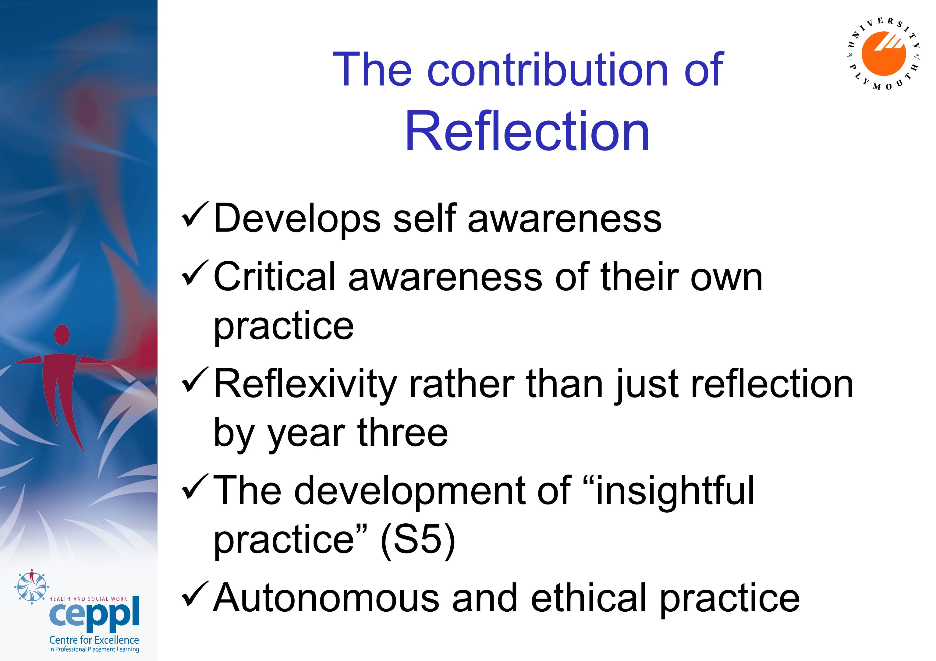 The contribution of Reflection Develops self awareness Critical awareness of their own practice Reflexivity rather than just reflection by year three