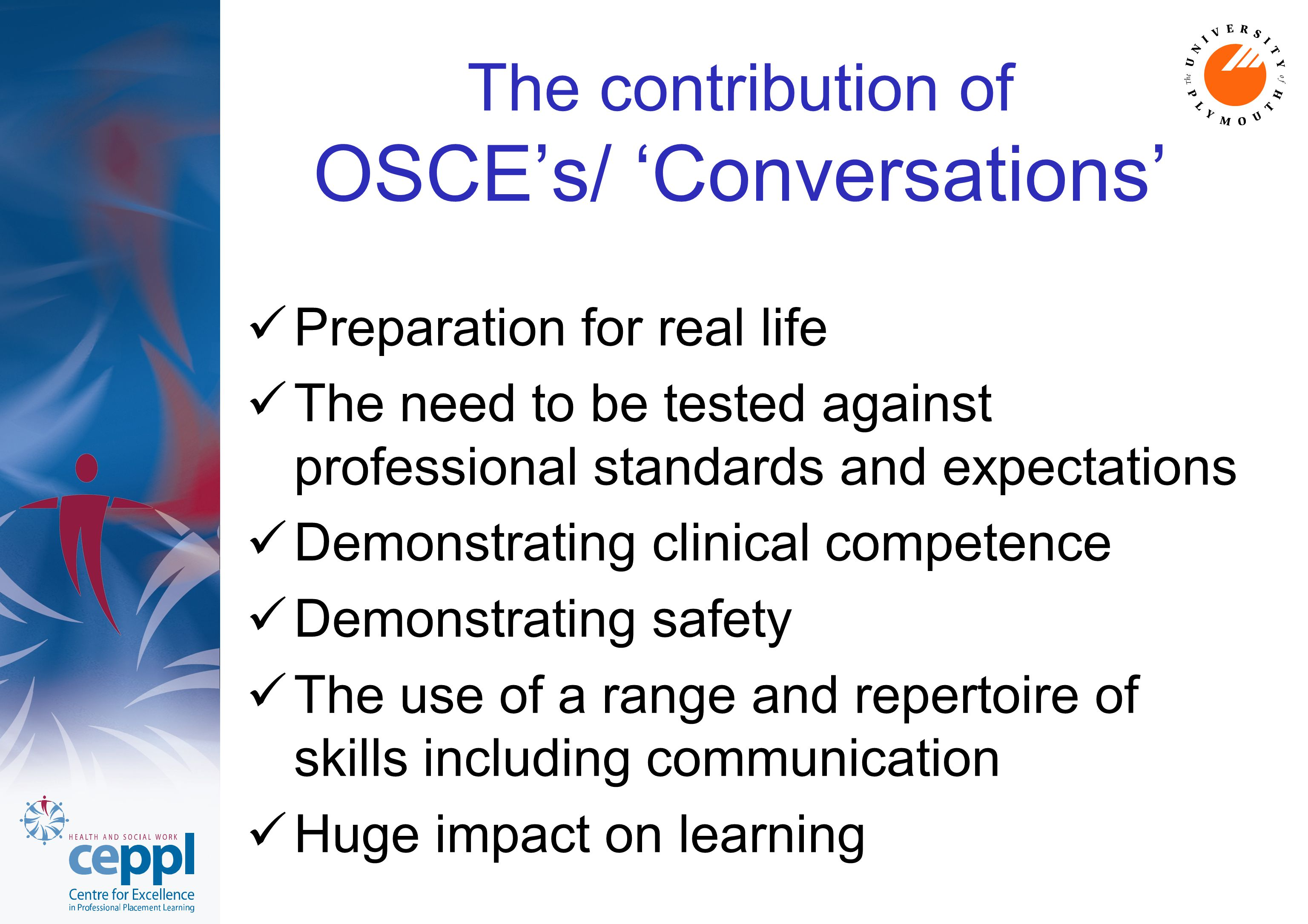 The contribution of OSCE's/ 'Conversations' Preparation for real life The need to be tested against professional standards and expectations Demonstrat