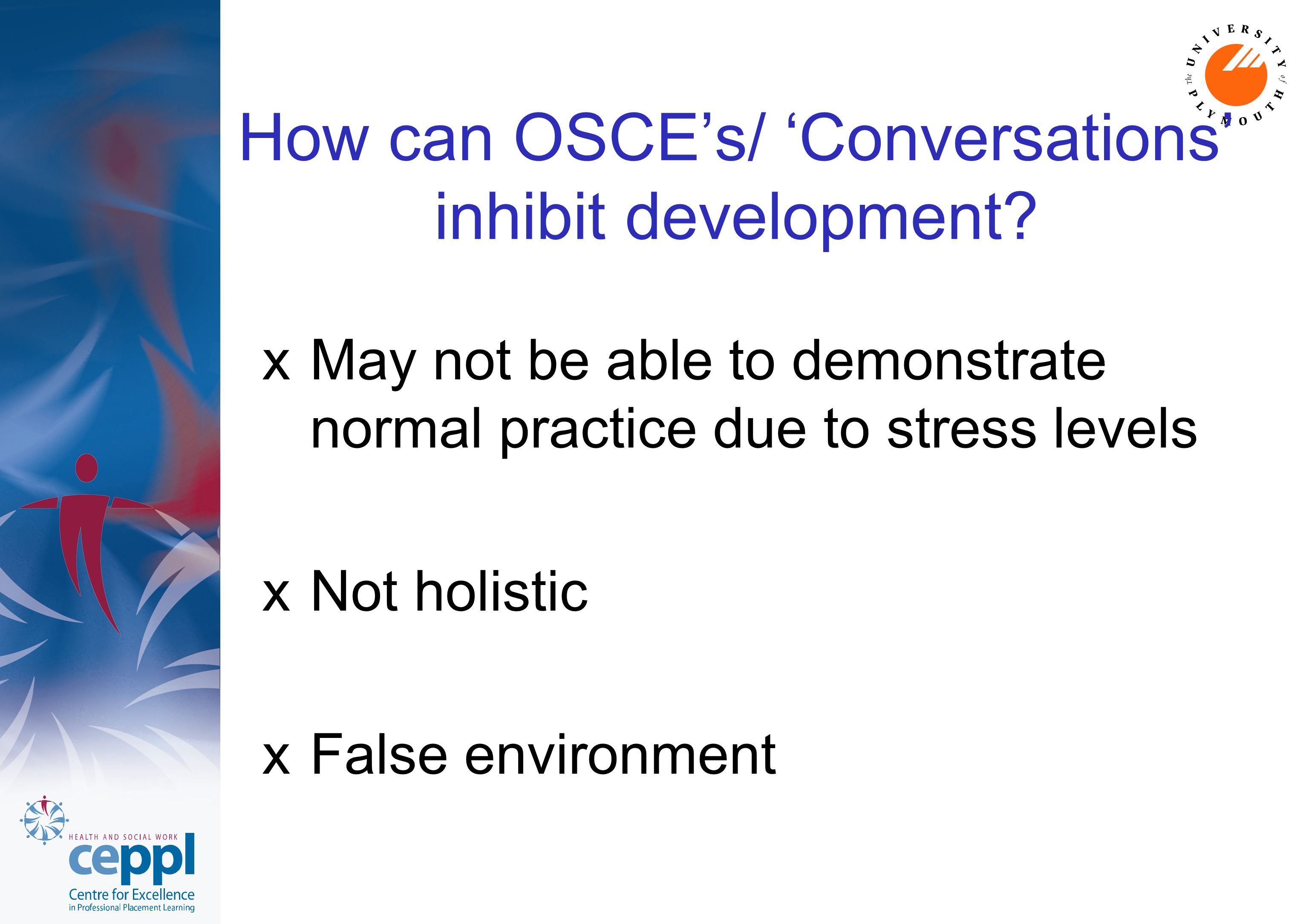 How can OSCE's/ 'Conversations' inhibit development? xMay not be able to demonstrate normal practice due to stress levels xNot holistic xFalse environ