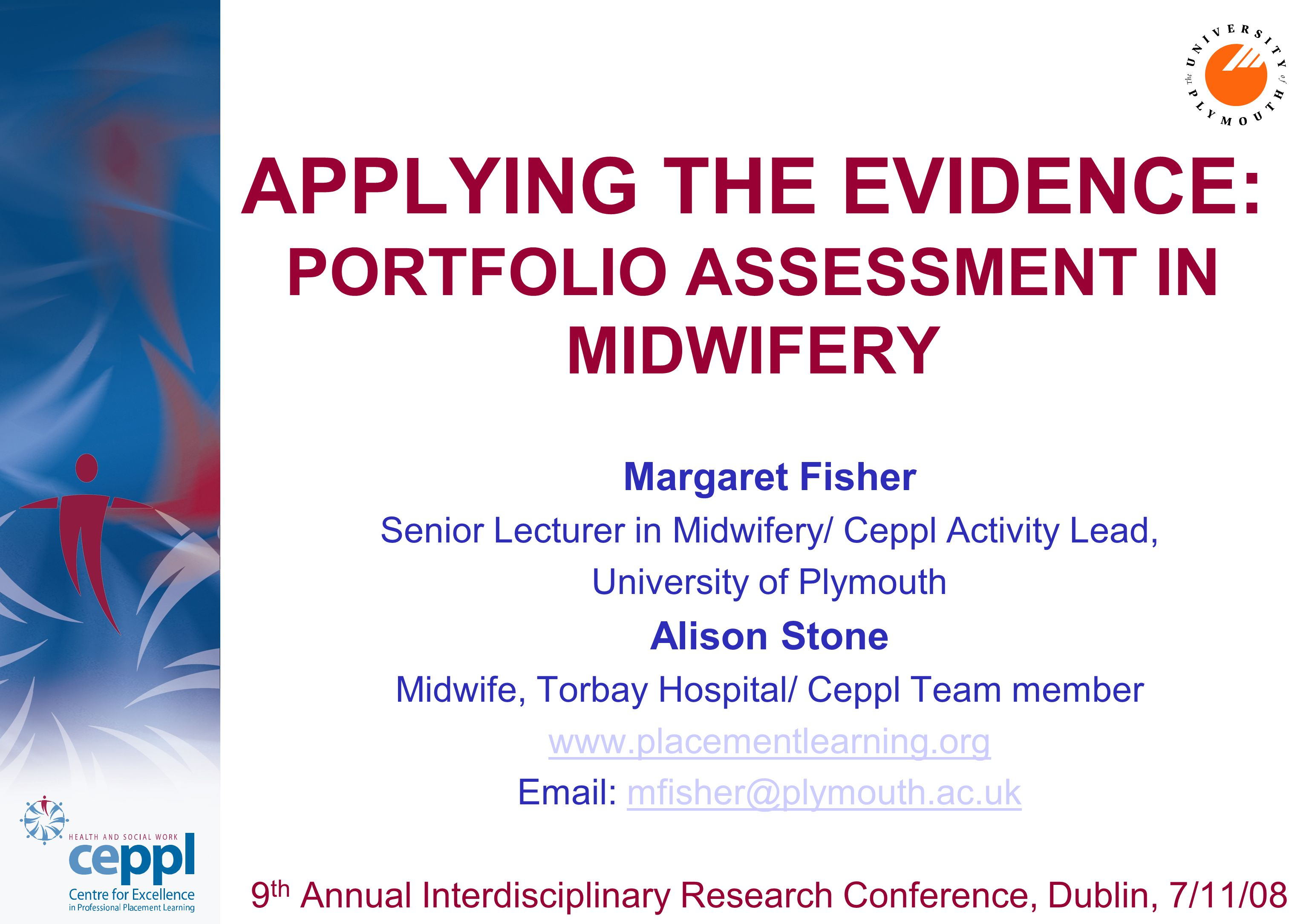 APPLYING THE EVIDENCE: PORTFOLIO ASSESSMENT IN MIDWIFERY Margaret Fisher Senior Lecturer in Midwifery/ Ceppl Activity Lead, University of Plymouth Alison Stone Midwife, Torbay Hospital/ Ceppl Team member www.placementlearning.org Email: mfisher@plymouth.ac.ukmfisher@plymouth.ac.uk 9 th Annual Interdisciplinary Research Conference, Dublin, 7/11/08