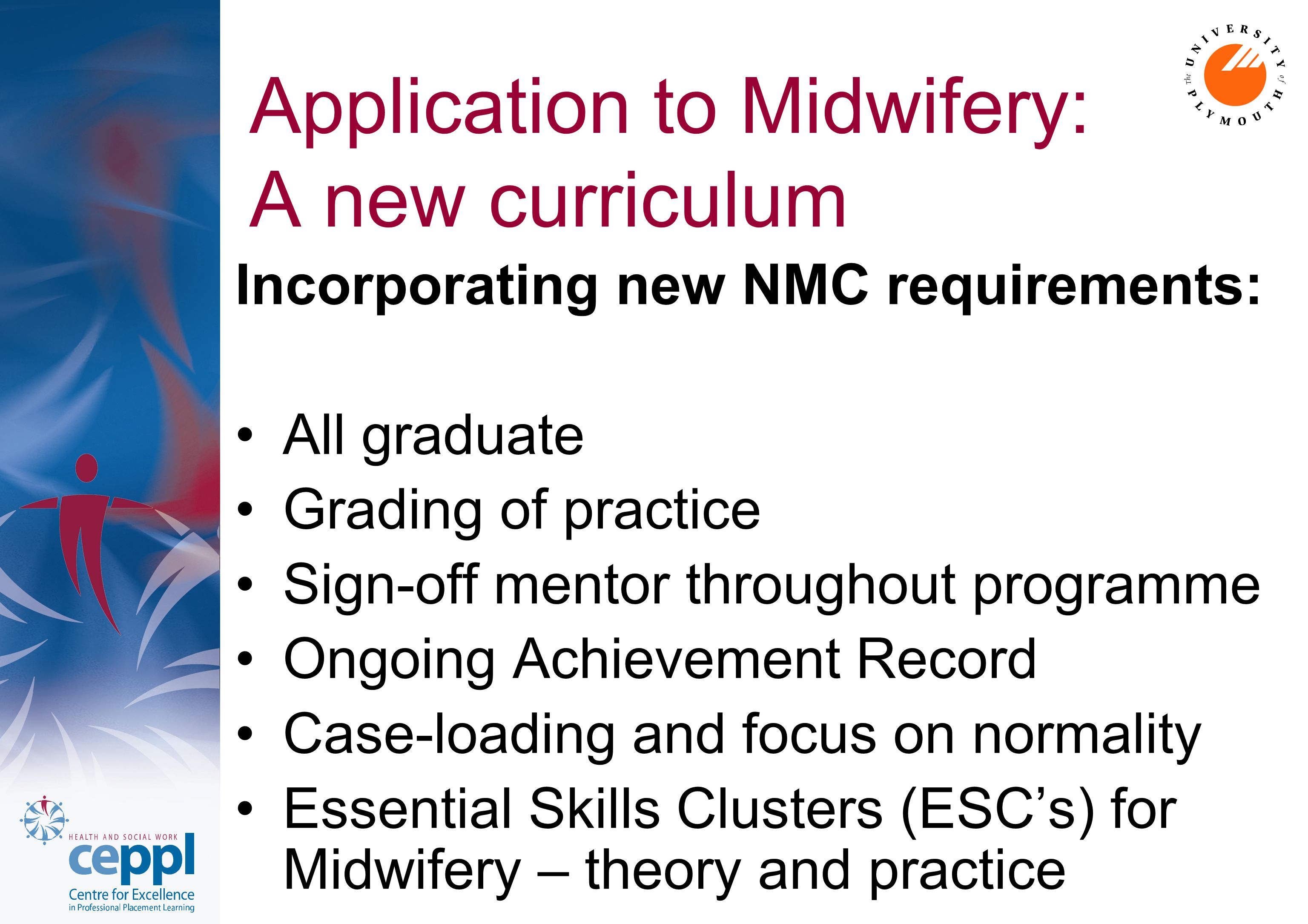 Application to Midwifery: A new curriculum Incorporating new NMC requirements: All graduate Grading of practice Sign-off mentor throughout programme Ongoing Achievement Record Case-loading and focus on normality Essential Skills Clusters (ESC's) for Midwifery – theory and practice