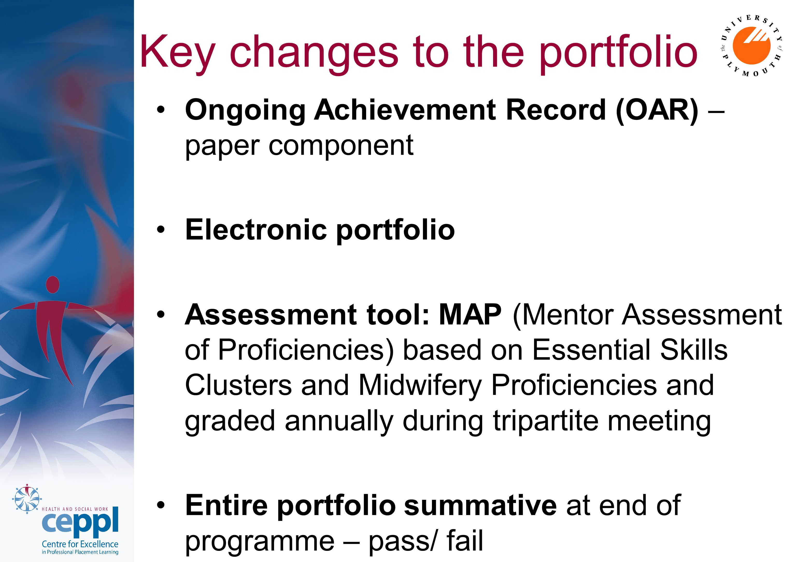 Key changes to the portfolio Ongoing Achievement Record (OAR) – paper component Electronic portfolio Assessment tool: MAP (Mentor Assessment of Proficiencies) based on Essential Skills Clusters and Midwifery Proficiencies and graded annually during tripartite meeting Entire portfolio summative at end of programme – pass/ fail