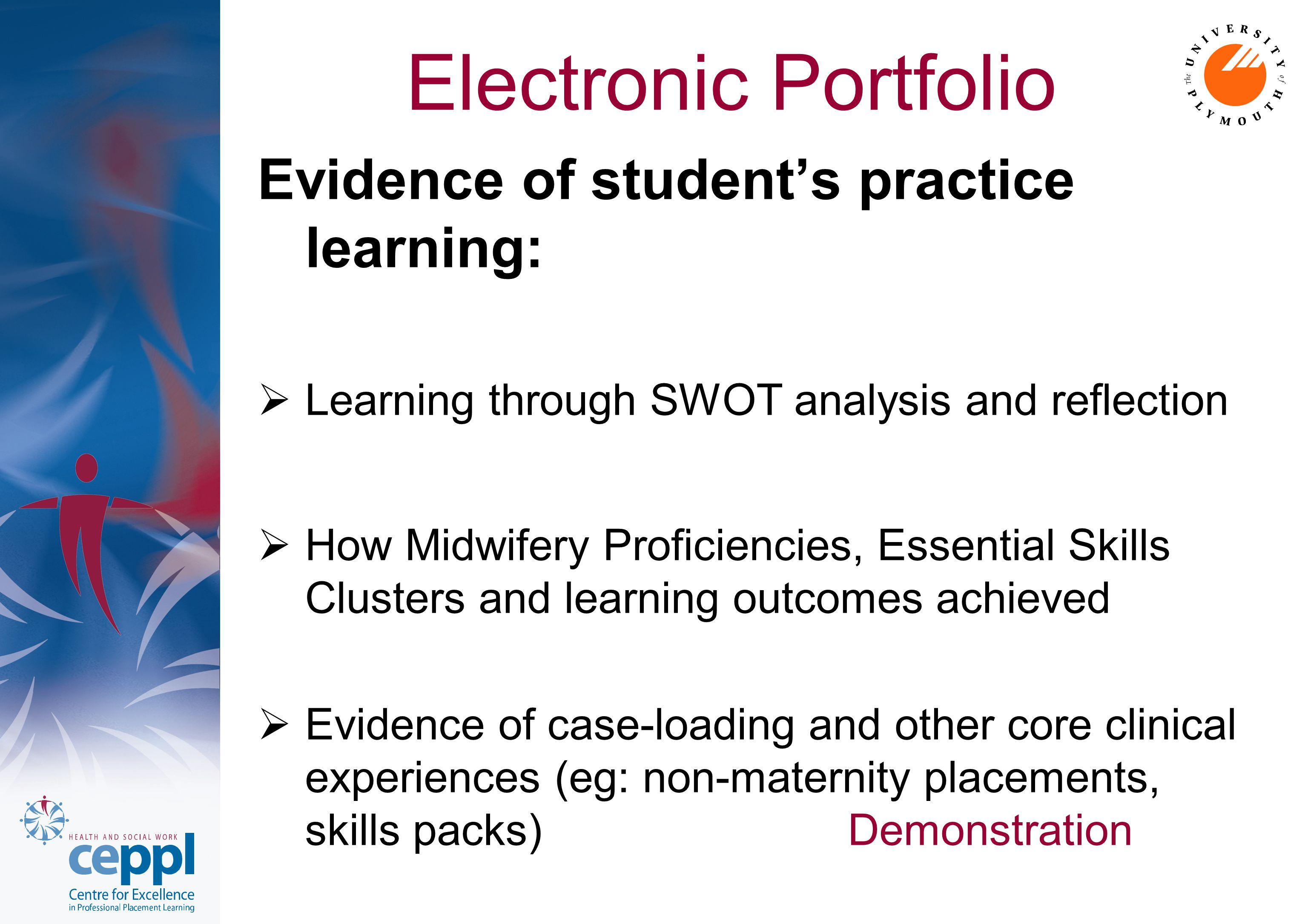 Electronic Portfolio Evidence of student's practice learning:  Learning through SWOT analysis and reflection  How Midwifery Proficiencies, Essential Skills Clusters and learning outcomes achieved  Evidence of case-loading and other core clinical experiences (eg: non-maternity placements, skills packs) Demonstration