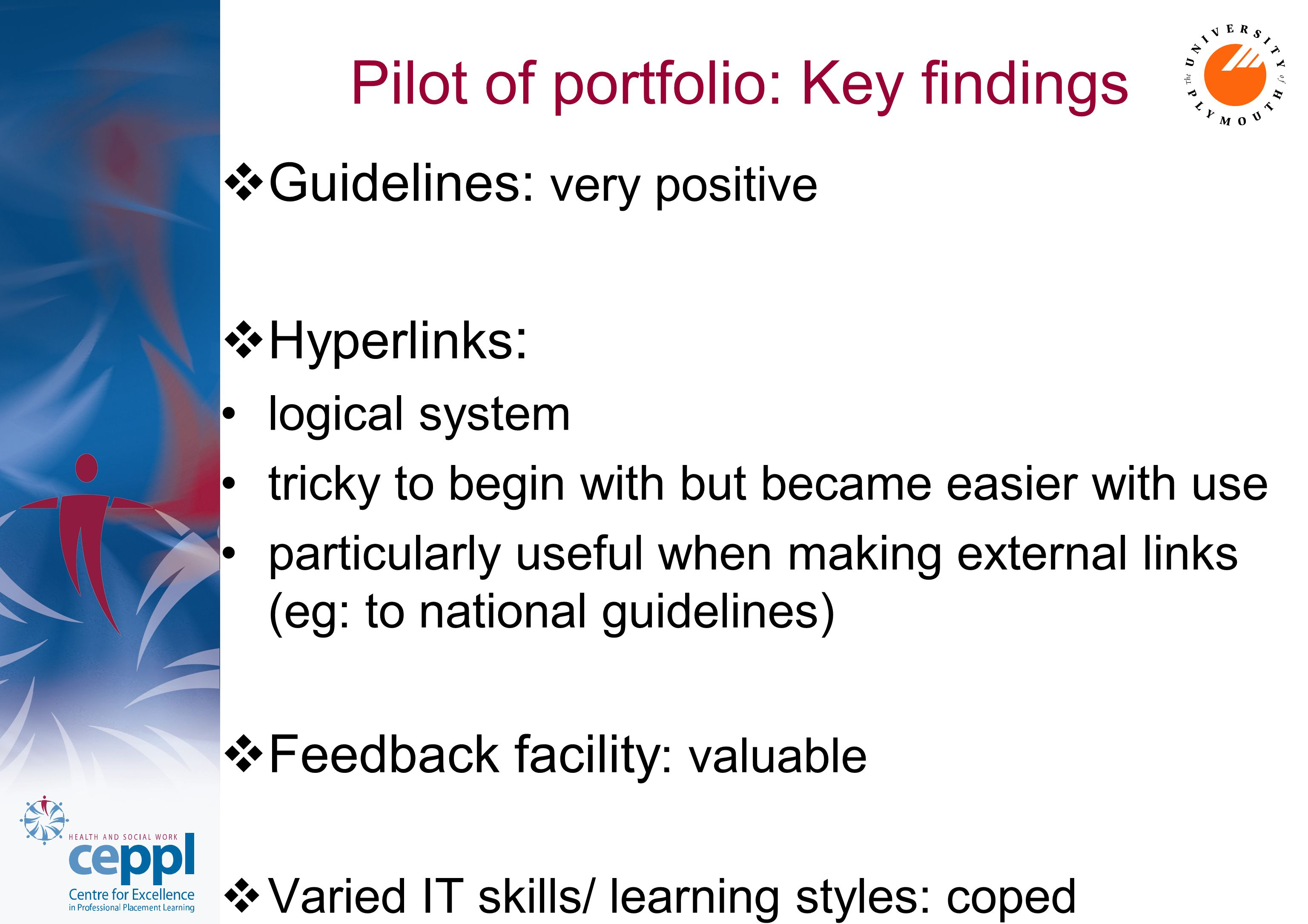 Pilot of portfolio: Key findings  Guidelines: very positive  Hyperlinks : logical system tricky to begin with but became easier with use particularly useful when making external links (eg: to national guidelines)  Feedback facility : valuable  Varied IT skills/ learning styles: coped