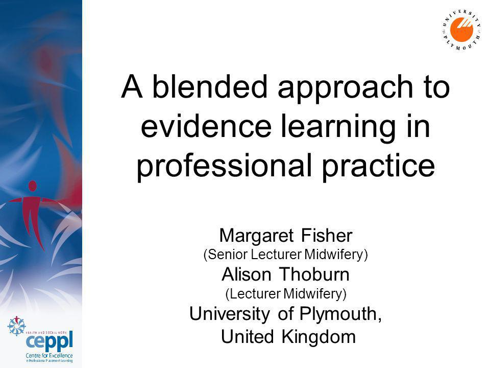 A blended approach to evidence learning in professional practice Margaret Fisher (Senior Lecturer Midwifery) Alison Thoburn (Lecturer Midwifery) Unive