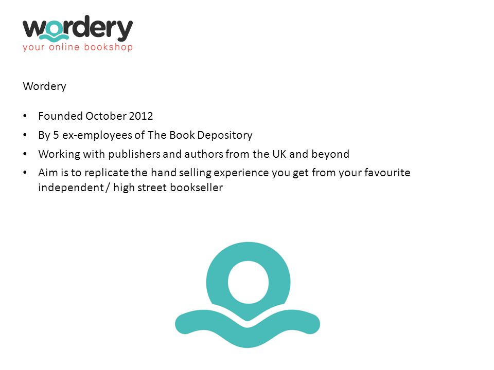 Wordery Founded October 2012 By 5 ex-employees of The Book Depository Working with publishers and authors from the UK and beyond Aim is to replicate t
