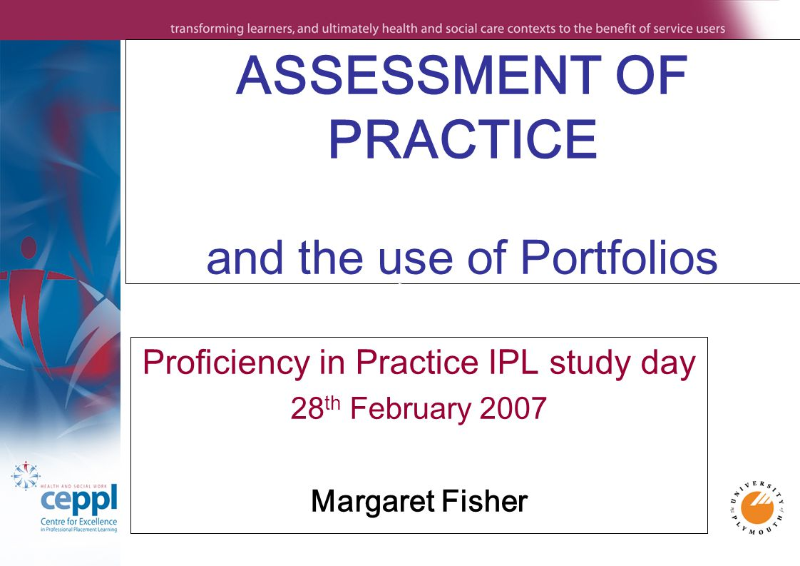 ASSESSMENT OF PRACTICE and the use of Portfolios Proficiency in Practice IPL study day 28 th February 2007 Margaret Fisher