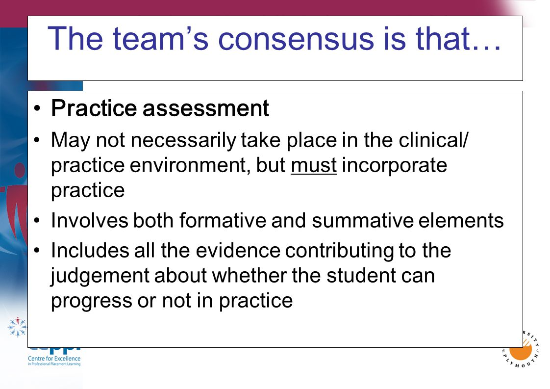 The team's consensus is that… Practice assessment May not necessarily take place in the clinical/ practice environment, but must incorporate practice Involves both formative and summative elements Includes all the evidence contributing to the judgement about whether the student can progress or not in practice