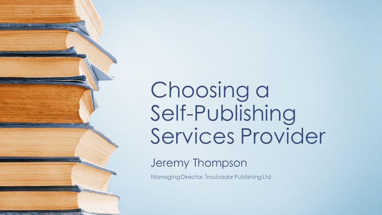 Choosing a Self-Publishing Services Provider Jeremy Thompson Managing Director, Troubador Publishing Ltd