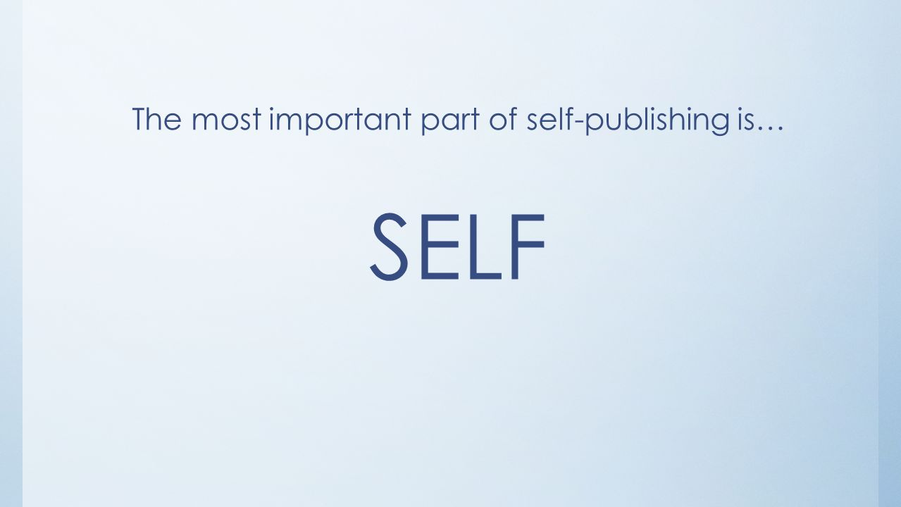 The most important part of self-publishing is… SELF