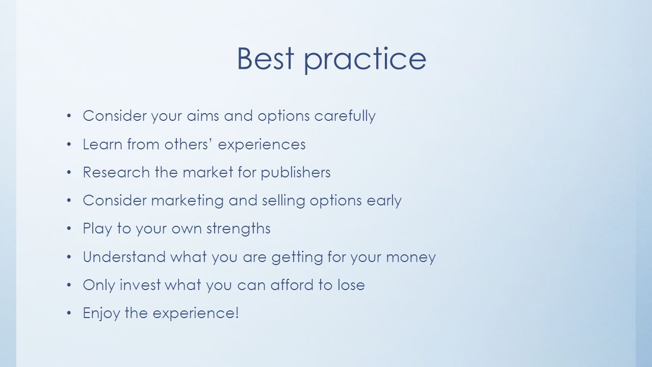 Best practice Consider your aims and options carefully Learn from others' experiences Research the market for publishers Consider marketing and selling options early Play to your own strengths Understand what you are getting for your money Only invest what you can afford to lose Enjoy the experience!