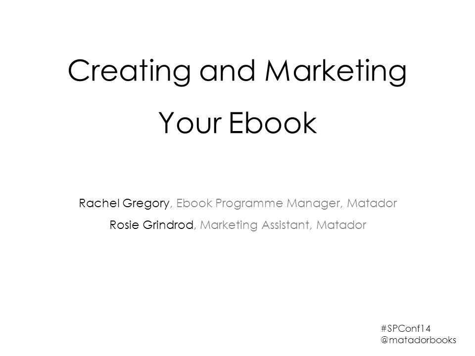 Creating and Marketing Your Ebook Rachel Gregory, Ebook Programme Manager, Matador Rosie Grindrod, Marketing Assistant, Matador #SPConf14 @matadorbooks