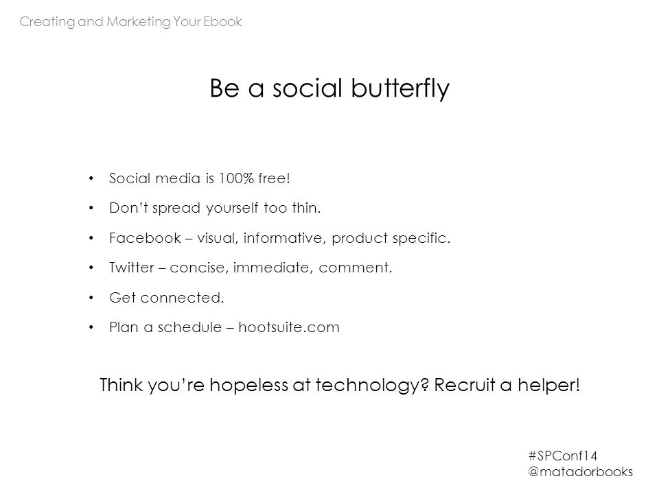 Creating and Marketing Your Ebook #SPConf14 @matadorbooks Be a social butterfly Social media is 100% free! Don't spread yourself too thin. Facebook –