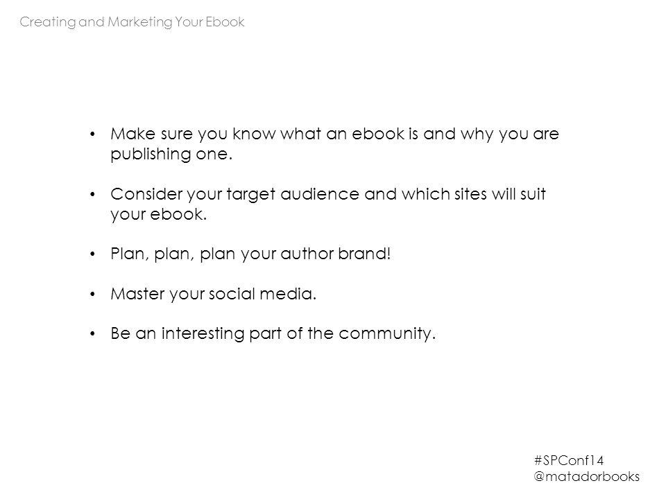 Creating and Marketing Your Ebook #SPConf14 @matadorbooks Make sure you know what an ebook is and why you are publishing one.