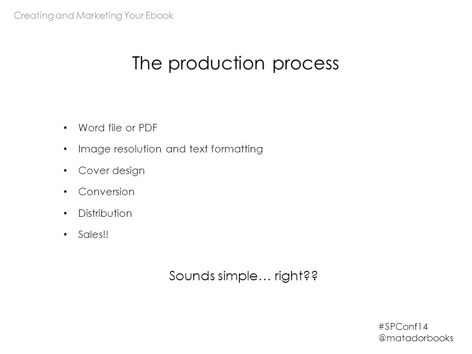Creating and Marketing Your Ebook #SPConf14 @matadorbooks Word file or PDF Image resolution and text formatting Cover design Conversion Distribution S