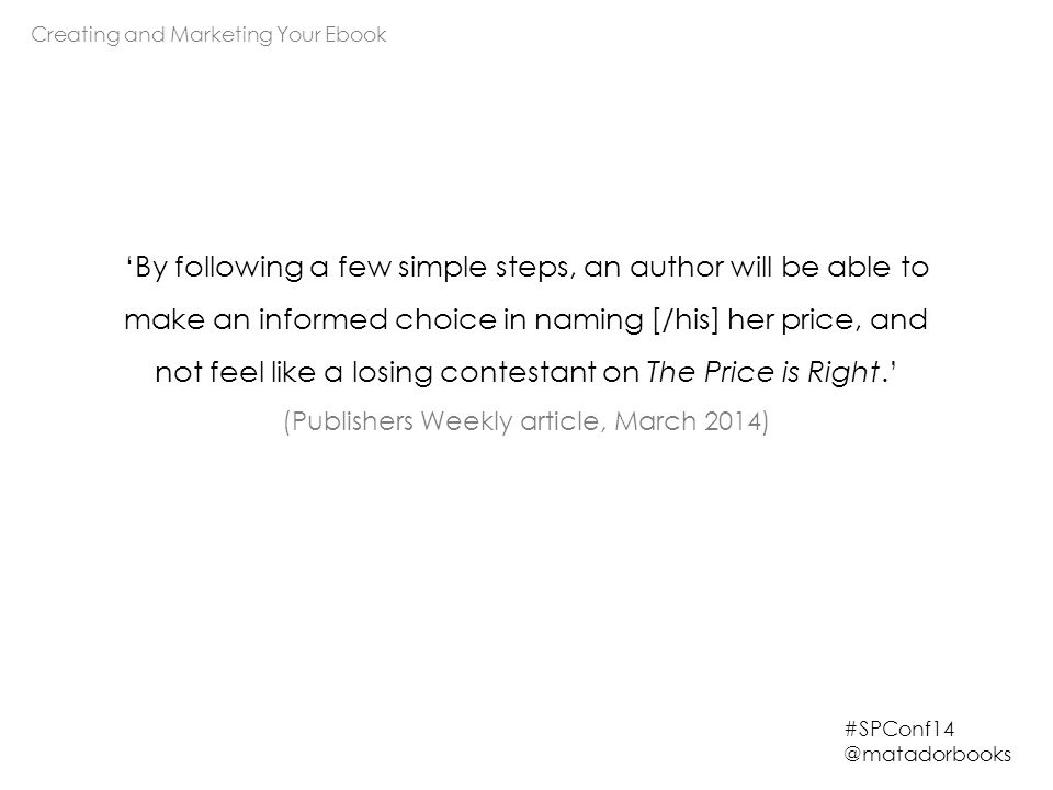 Creating and Marketing Your Ebook #SPConf14 @matadorbooks 'By following a few simple steps, an author will be able to make an informed choice in naming [/his] her price, and not feel like a losing contestant on The Price is Right.' (Publishers Weekly article, March 2014)