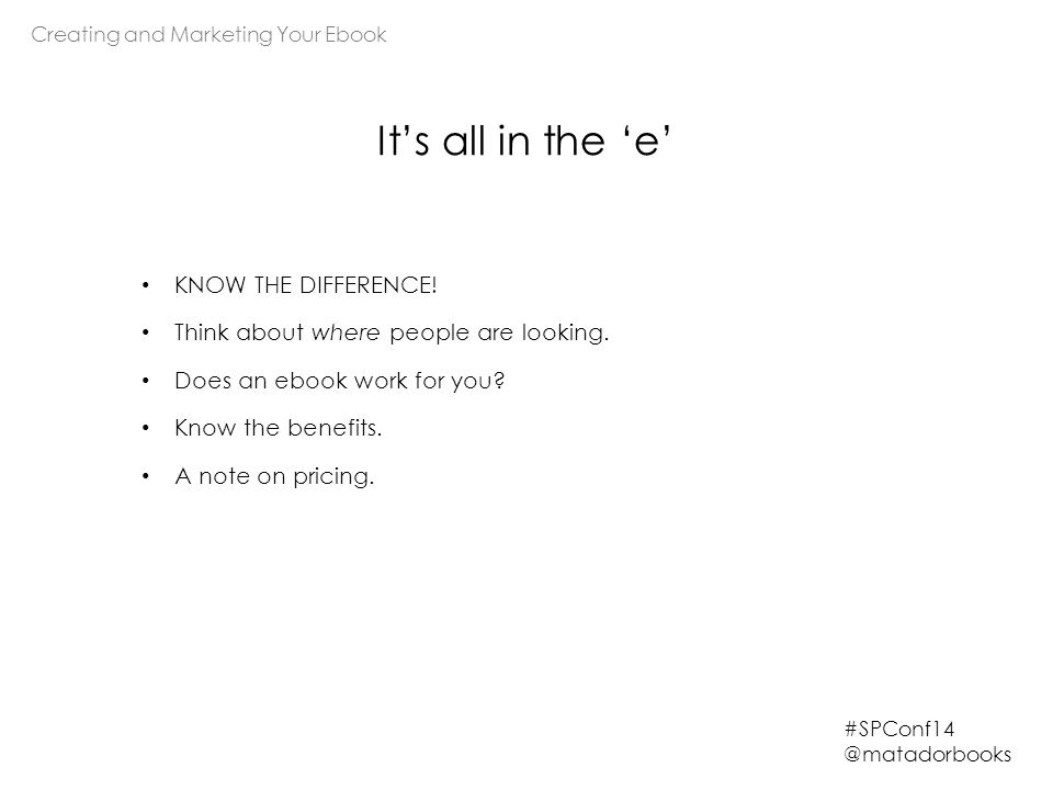Creating and Marketing Your Ebook #SPConf14 @matadorbooks It's all in the 'e' KNOW THE DIFFERENCE.